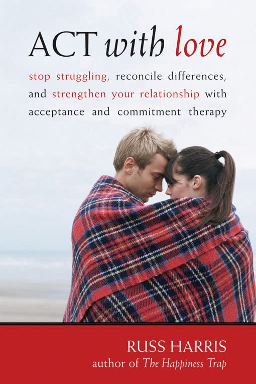 act-with-love-stop-struggling-reconcile-differences-and-strengthen-your-relationship-with-acceptance-and-commitment-therapy