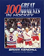 100 Great Moments in Hockey by Brian Kendall