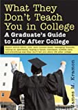 Kramon, James M.: What They Don't Teach You In College: A Graduate's Guide To Life On Your Own