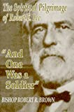 Bishop Robert R. Brown: And One Was a Soldier: The Spiritual Pilgrimage of Robert E. Lee