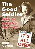 Weise, Selene H. C.: The Good Soldier: The Story of a Southwest Pacific Signal Corps Wac