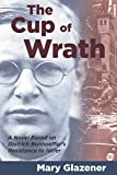 Glazener, Mary: The Cup of Wrath: A Novel Based on Dietrich Bonhoeffer&#39;s Resistance to Hitler