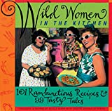 Wild Women Association: Wild Women in the Kitchen: 101 Rambunctious Recipes &amp; 99 Tasty Tales