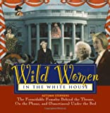 Stephens, Autumn: Wild Women in the White House : The Formidable Females Behind the Throne, on the Phone and (Sometimes) under the Bed