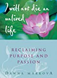 Markova, Dawna: I Will Not Die an Unlived Life: Reclaiming Purpose and Passion