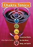 Collins, Elise Marie: Chakra Tonics: Essential Elixirs For The Mind, Body, And Spirit