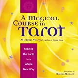 Morgan, Michele: A Magical Course in Tarot: Reading the Cards in a Whole New Way