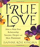 Kingma, Daphne Rose: True Love: How to Make Your Relationship Sweeter, Deeper, and More Passionate