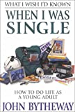Bytheway, John: What I Wish I'd Known When I Was Single: How to Do Life As a Young Adult