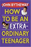 Bytheway, John: How to Be an Extraordinary Teen