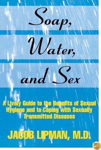 Soap, Water, and Sex: A Lively Guide to the Benefits of Sexual Hygiene and to Coping With Sexually Transmitted Diseases