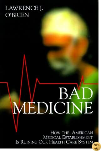 Bad Medicine: How the American Medical Establishment Is Ruining Our Healthcare System