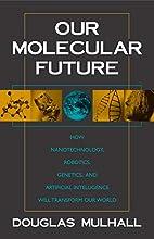 Our Molecular Future: How Nanotechnology,…
