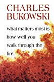 Bukowski, Charles: What Matters Most Is How Well You Walk Through the Fire