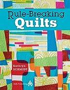 Rule-Breaking Quilts by Kathryn Schmidt