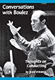 Boulez, Pierre: Conversations With Boulez: Thoughts on Conducting