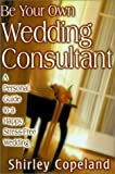 Shirley Copeland: Be Your Own Wedding Consultant: A Personal Guide to a Happy, Stress-Free Wedding