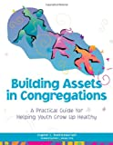 Roehlkepartain, Eugene C.: Building Assets in Congregations: A Practical Guide for Helping Youth Grow Up Healthy