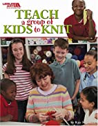 Teach A Group of Kids to Knit Leisure Arts…