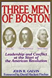 Galvin, John R.: Three Men of Boston : Leadership and Conflict at of the American Revolution