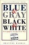 Harris, Brayton: Blue and Gray in Black and White: Newspapers in the Civil War
