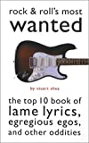 Shea, Stuart: Rock and Roll's Most Wanted: The Top Ten Book of Lame Lyrics, Egregious Egos, and Other Oddities