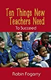 Fogarty, Robin J.: Ten Things New Teachers Need to Succeed
