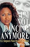 Baker, Terri: I'm Not Dancing Anymore : O. J. Simpson's Niece Speaks Her Mind
