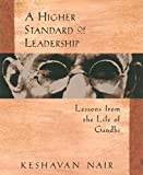 Nair, Keshavan: A Higher Standard of Leadership: Lessons from the Life of Gandhi