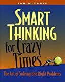 Mitroff, Ian I.: Smart Thinking for Crazy Times: The Art of Solving the Right Problems