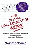 Straus, David: How to Make Collaboration Work: Powerful Ways to Build Consensus, Solve Problems, and Make Decisions