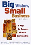 Walters, Jamie S.: Big Vision, Small Business: Four Keys to Success Without Growing Big