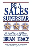 Tracy, Brian: Be a Sales Superstar: 21 Great Ways to Sell More, Faster, Easier in Tough Markets