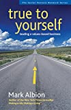 Albion, Mark: True to Yourself: Leading A Values-Based Business