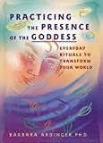 Ardinger, Barbara: Practicing the Presence of the Goddess: Everyday Rituals to Transform Your World