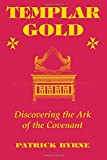 Byrne, Patrick: Templar Gold: Discovering the Ark of the Covenant