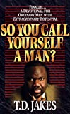 Jakes, T. D.: So You Call Yourself a Man?: Finally Devotional for Ordinary Men With Extraordinary Potential