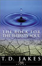 The Rock for the Thirsty Soul by T. D. Jakes