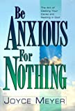 Meyer, Joyce: Be Anxious for Nothing: Art of Casting Your Cares and Resting in God