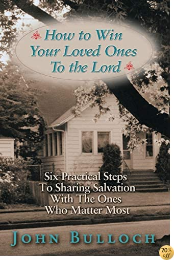 How to Win Your Loved Ones to the Lord: Six Practical Steps to Sharing Salvation