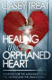 Casey Treat: Healing the Orphaned Heart: Renewal for the Misunderstood, the Abused, and Abandoned