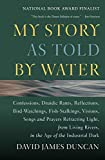 Duncan, David James: My Story As Told by Water: Confessions, Druidic Rants, Reflections, Bird-Watchings, Fish-Stalkings, Visions, Songs and Prayers Refracting Light, from Living Rivers, in the Age