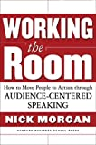 Morgan, Nick: Working the Room: How to Move People to Action Through Audience-Centered Speaking