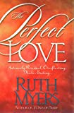 Myers, Ruth: The Perfect Love: Intensely Personal, Overflowing, Never Ending...