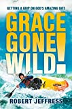 Jeffress, Robert: Grace Gone Wild!: Getting A Grip On God's Amazing Gift