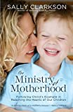 Clarkson, Sally: The Ministry of Motherhood: Following Christ&#39;s Example in Reaching the Hearts of Our Children