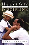 Clarkson, Clay: Heartfelt Discipline: The Gentle Art of Training and Guiding Your Child