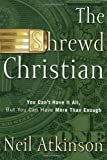 Atkinson, Neil: The Shrewd Christian: You Can't Have It All, but You Can Have More Than Enough
