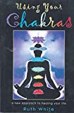 White, Ruth: Using Your Chakras: A New Approach to Healing Your Life