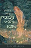 Eason, Cassandra: A Complete Guide to Faeries & Magical Beings: Explore the Mystical Realm of the Little People